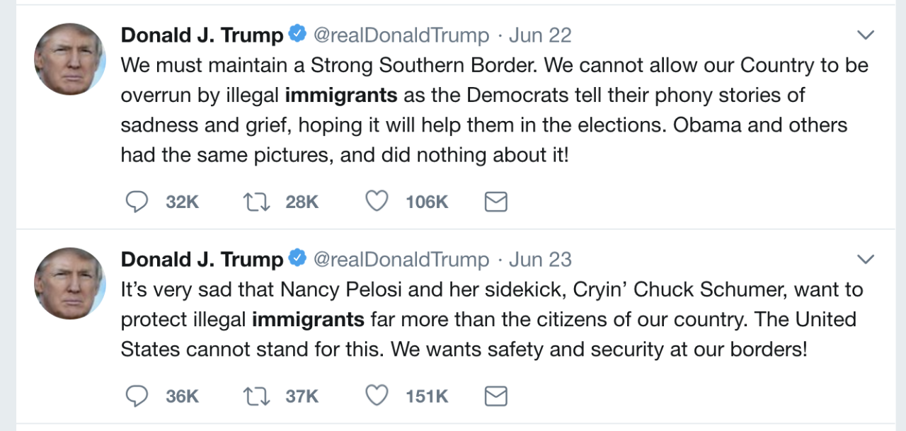 """Tweets on immigration in June by President Trump: """"We must maintain a Strong Southern Border. We cannot allow our Country to be overrun by illegal immigrants as the Democrats tell their phony stories of sadness and grief, hoping it will get them in the elections. Obama and others had the same pictures, and did nothing about it!""""  """"It's very sad that Nancy Pelosi and her sidekick, Cryin' Chuck Schumer, want to protect illegal immigrants far more than the citizens of our country. The United States cannot stand for this. We wants safety and security at our borders!"""""""